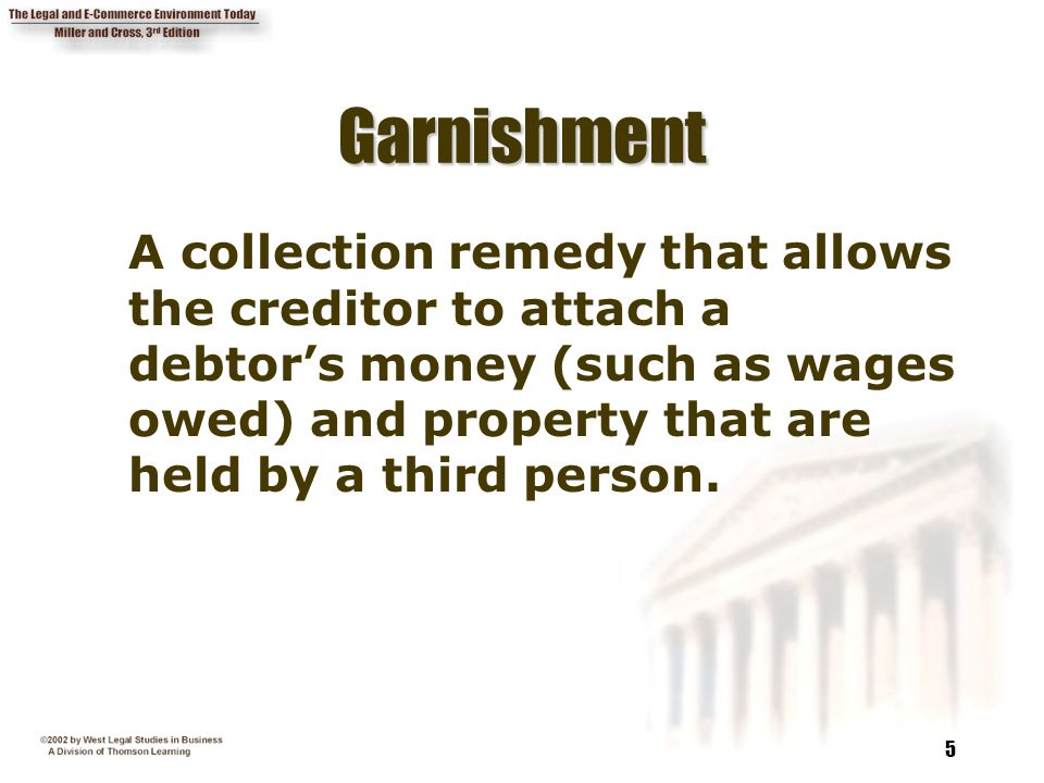 5 GarnishmentGarnishment A collection remedy that allows the creditor to attach a debtor's money (such as wages owed) and property that are held by a