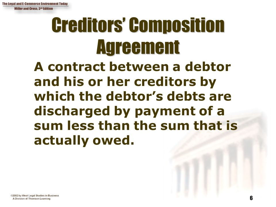 6 Creditors' Composition Agreement A contract between a debtor and his or her creditors by which the debtor's debts are discharged by payment of a sum