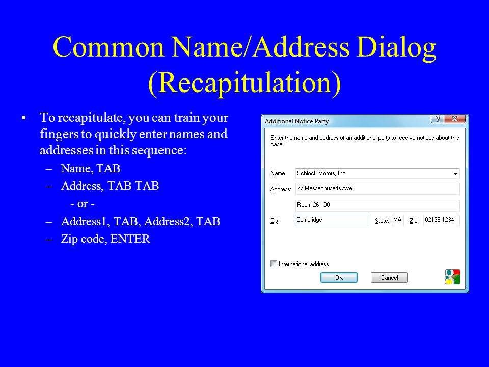 Common Name/Address Dialog (Recapitulation) To recapitulate, you can train your fingers to quickly enter names and addresses in this sequence: –Name, TAB –Address, TAB TAB - or - –Address1, TAB, Address2, TAB –Zip code, ENTER