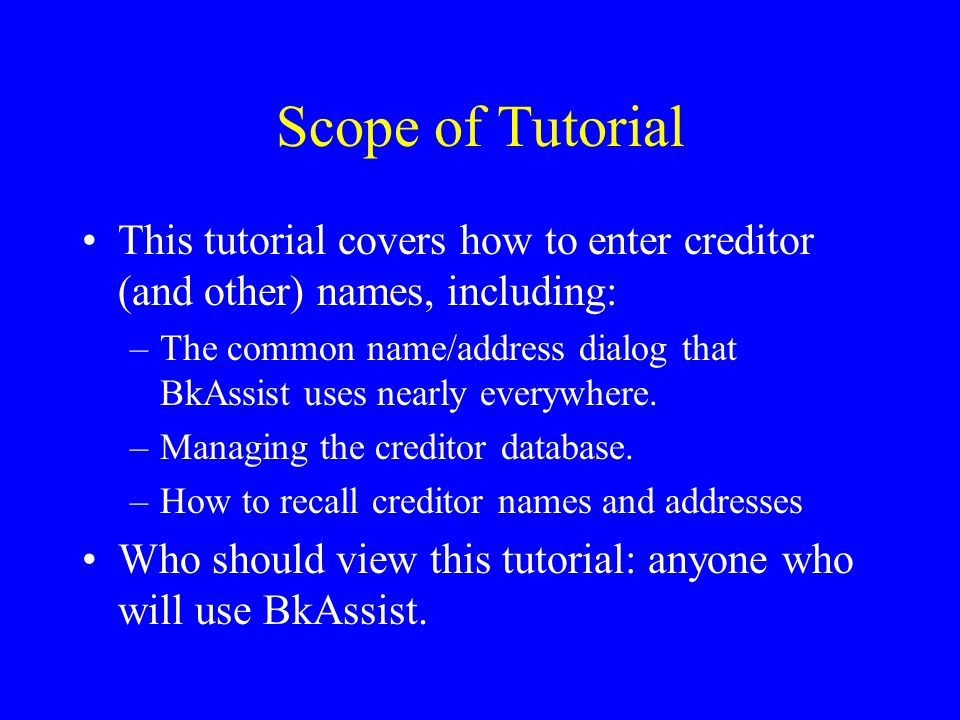 Scope of Tutorial This tutorial covers how to enter creditor (and other) names, including: –The common name/address dialog that BkAssist uses nearly everywhere.