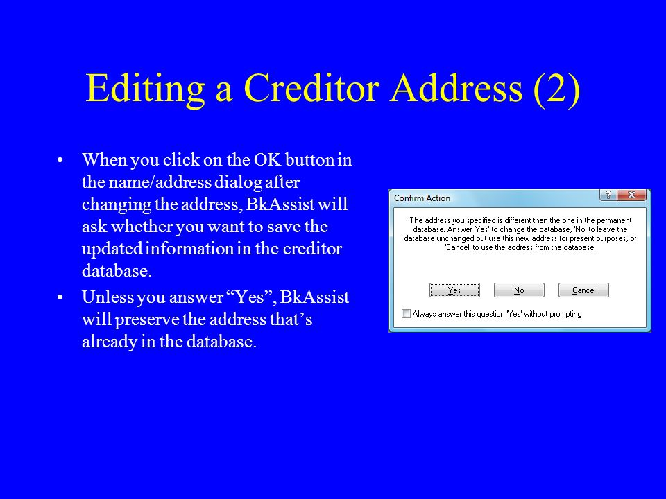 Editing a Creditor Address (2) When you click on the OK button in the name/address dialog after changing the address, BkAssist will ask whether you want to save the updated information in the creditor database.