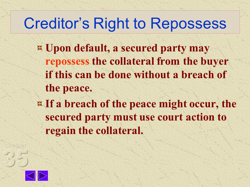Creditor's Right to Repossess Upon default, a secured party may repossess the collateral from the buyer if this can be done without a breach of the peace.