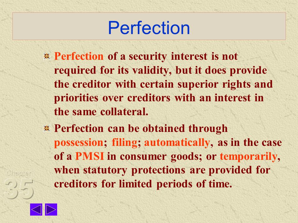 Perfection Perfection of a security interest is not required for its validity, but it does provide the creditor with certain superior rights and priorities over creditors with an interest in the same collateral.