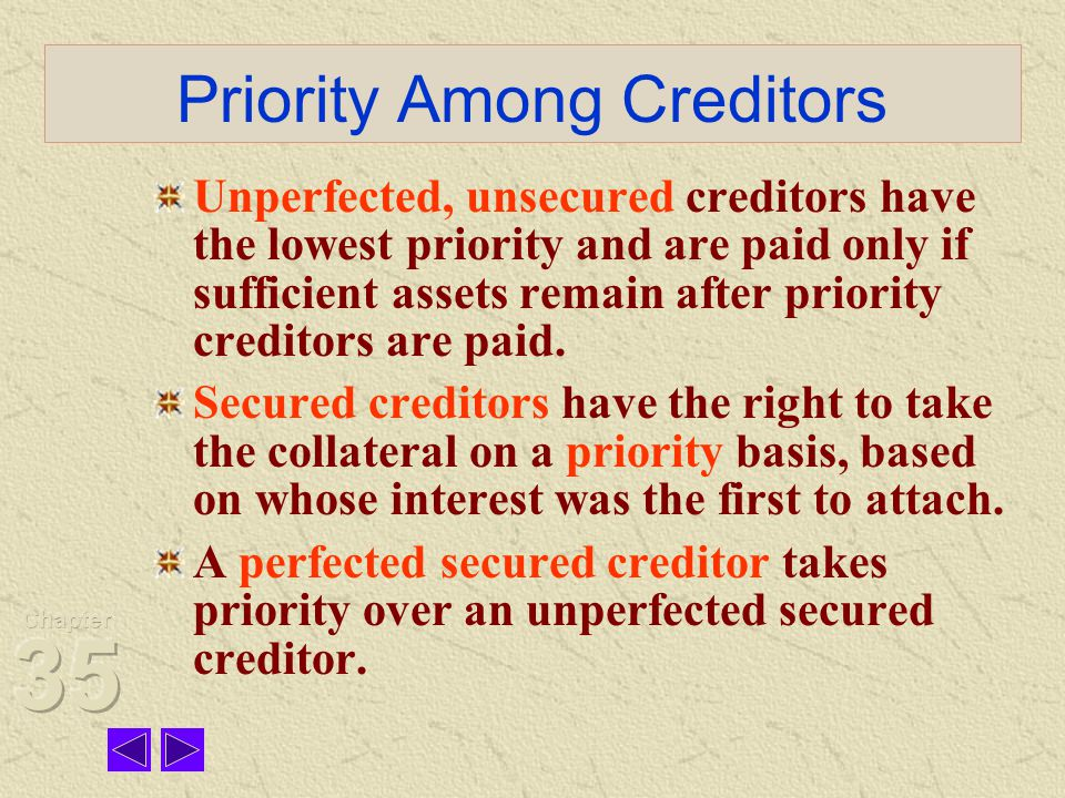Priority Among Creditors Unperfected, unsecured creditors have the lowest priority and are paid only if sufficient assets remain after priority creditors are paid.