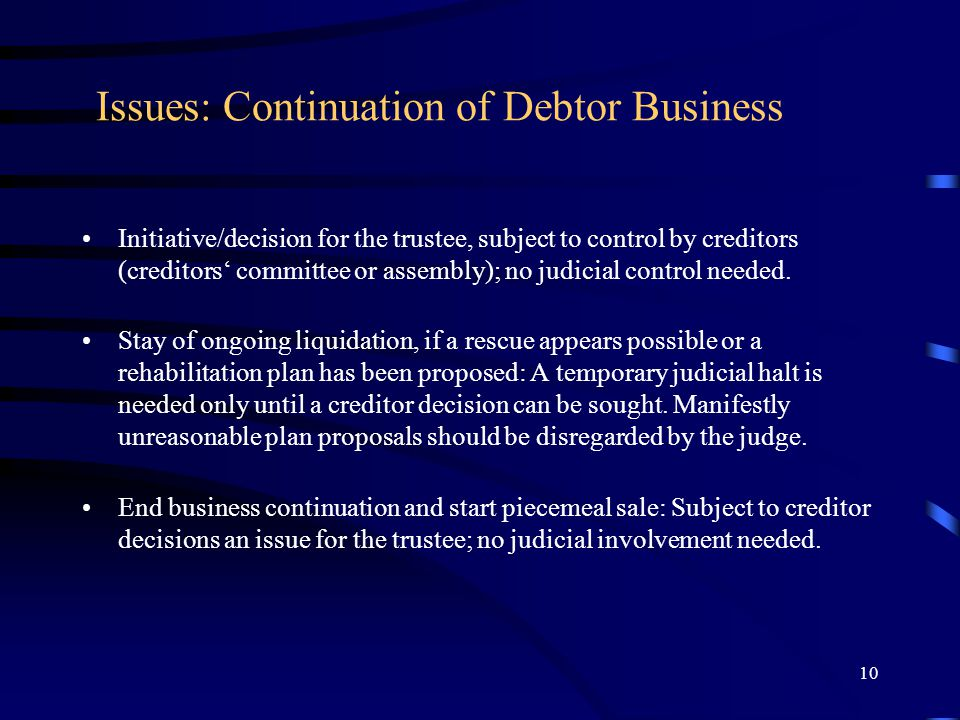 10 Issues: Continuation of Debtor Business Initiative/decision for the trustee, subject to control by creditors (creditors' committee or assembly); no judicial control needed.