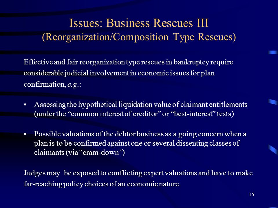 15 Issues: Business Rescues III (Reorganization/Composition Type Rescues) Effective and fair reorganization type rescues in bankruptcy require considerable judicial involvement in economic issues for plan confirmation, e.g.: Assessing the hypothetical liquidation value of claimant entitlements (under the common interest of creditor or best-interest tests) Possible valuations of the debtor business as a going concern when a plan is to be confirmed against one or several dissenting classes of claimants (via cram-down ) Judges may be exposed to conflicting expert valuations and have to make far-reaching policy choices of an economic nature.