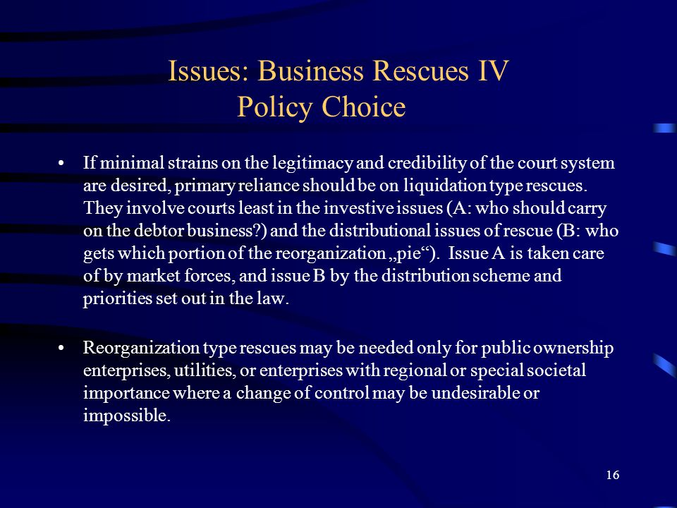 16 Issues: Business Rescues IV Policy Choice If minimal strains on the legitimacy and credibility of the court system are desired, primary reliance should be on liquidation type rescues.