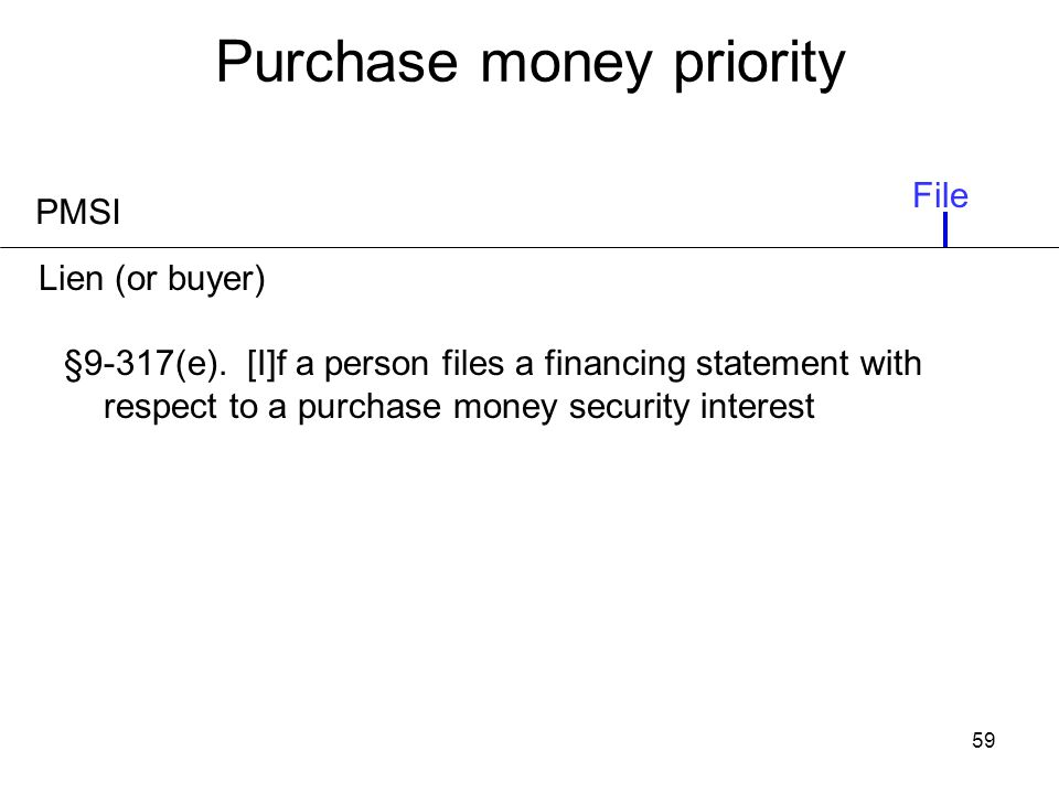 59 Purchase money priority PMSI §9-317(e). [I]f a person files a financing statement with respect to a purchase money security interest File Lien (or