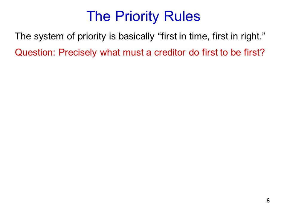 8 Question: Precisely what must a creditor do first to be first? The Priority Rules