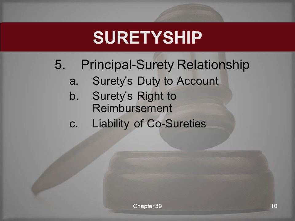 5.Principal-Surety Relationship a.Surety's Duty to Account b.Surety's Right to Reimbursement c.Liability of Co-Sureties Chapter 3910 SURETYSHIP