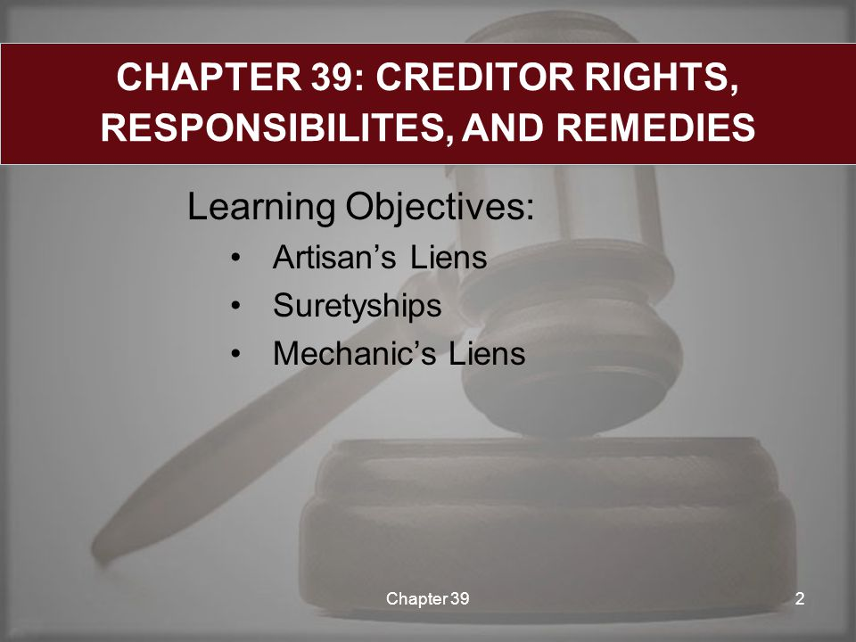 Learning Objectives: Artisan's Liens Suretyships Mechanic's Liens Chapter 392 CHAPTER 39: CREDITOR RIGHTS, RESPONSIBILITES, AND REMEDIES