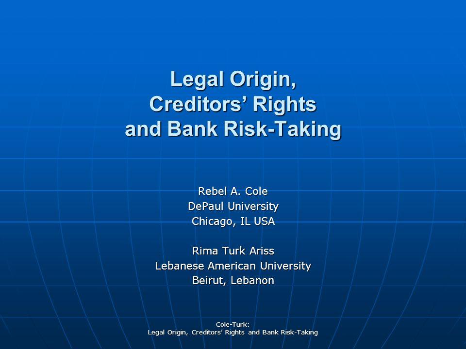 Cole-Turk: Legal Origin, Creditors' Rights and Bank Risk-Taking Rebel A. Cole DePaul University Chicago, IL USA Rima Turk Ariss Lebanese American Univ