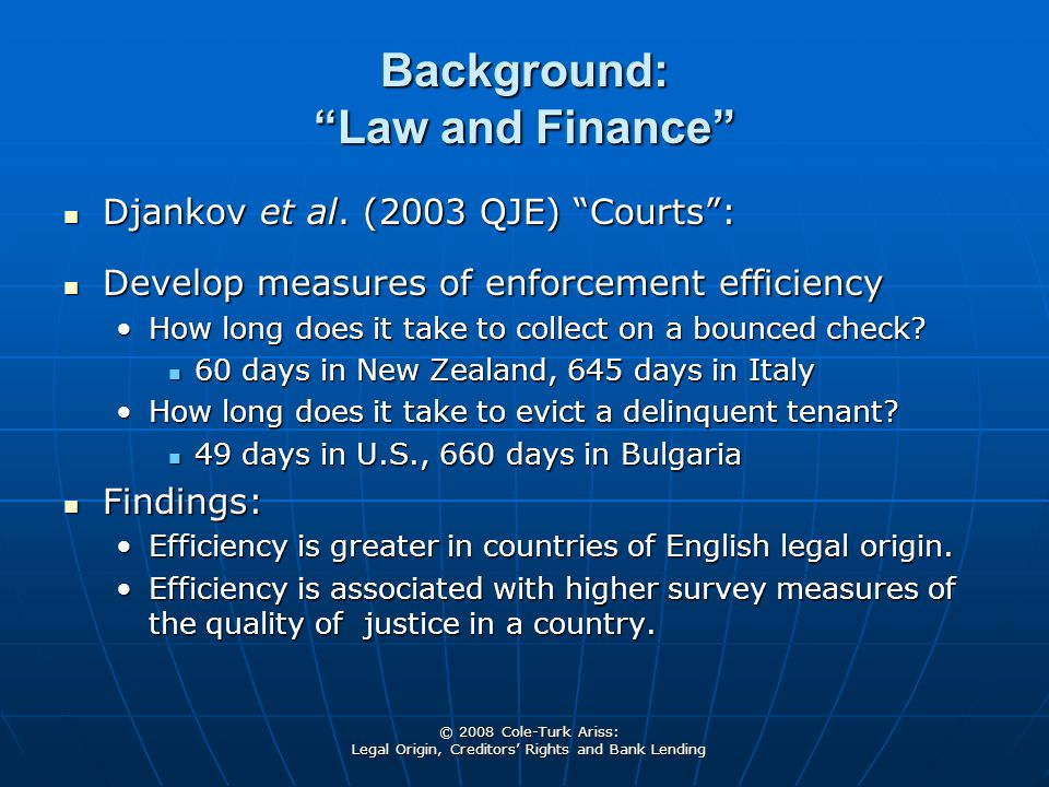 "© 2008 Cole-Turk Ariss: Legal Origin, Creditors' Rights and Bank Lending Background: ""Law and Finance"" Djankov et al. (2003 QJE) ""Courts"": Djankov et"