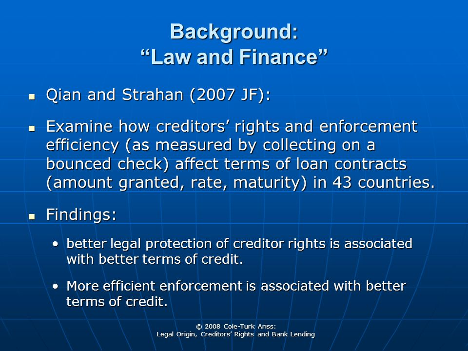 © 2008 Cole-Turk Ariss: Legal Origin, Creditors' Rights and Bank Lending Background: Law and Finance Qian and Strahan (2007 JF): Qian and Strahan (2007 JF): Examine how creditors' rights and enforcement efficiency (as measured by collecting on a bounced check) affect terms of loan contracts (amount granted, rate, maturity) in 43 countries.