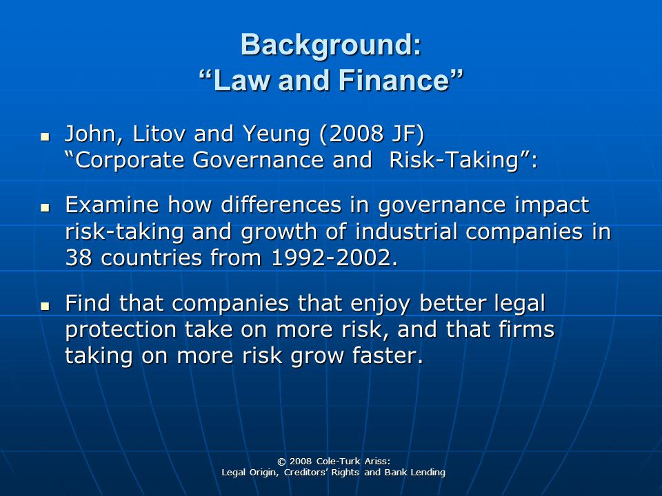 © 2008 Cole-Turk Ariss: Legal Origin, Creditors' Rights and Bank Lending Background: Law and Finance John, Litov and Yeung (2008 JF) Corporate Governance and Risk-Taking : John, Litov and Yeung (2008 JF) Corporate Governance and Risk-Taking : Examine how differences in governance impact risk-taking and growth of industrial companies in 38 countries from 1992-2002.