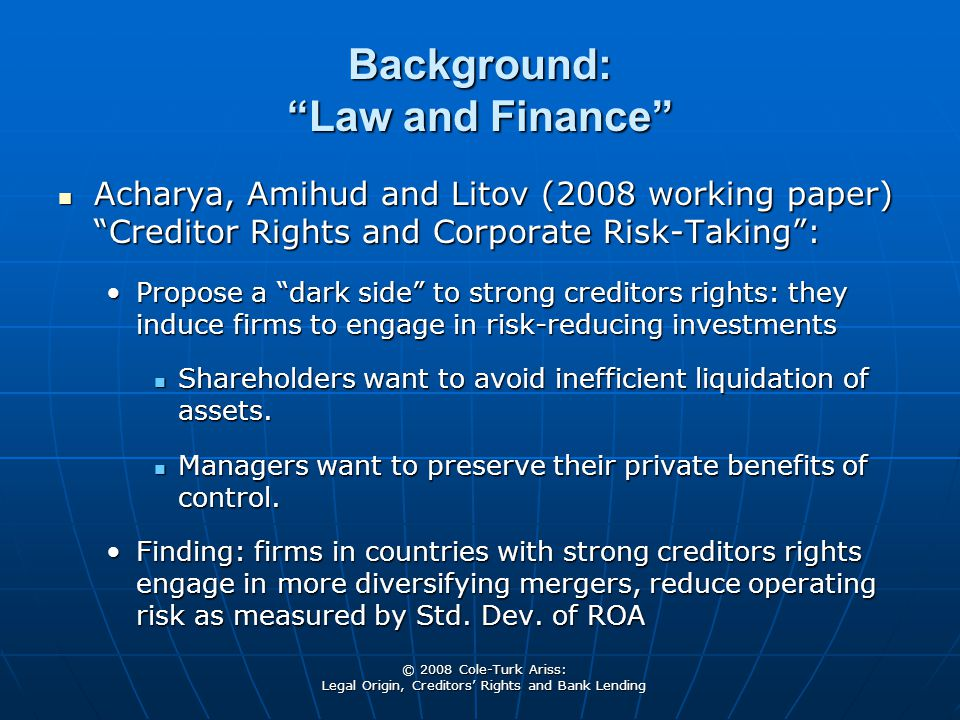 © 2008 Cole-Turk Ariss: Legal Origin, Creditors' Rights and Bank Lending Background: Law and Finance Acharya, Amihud and Litov (2008 working paper) Creditor Rights and Corporate Risk-Taking : Acharya, Amihud and Litov (2008 working paper) Creditor Rights and Corporate Risk-Taking : Propose a dark side to strong creditors rights: they induce firms to engage in risk-reducing investmentsPropose a dark side to strong creditors rights: they induce firms to engage in risk-reducing investments Shareholders want to avoid inefficient liquidation of assets.