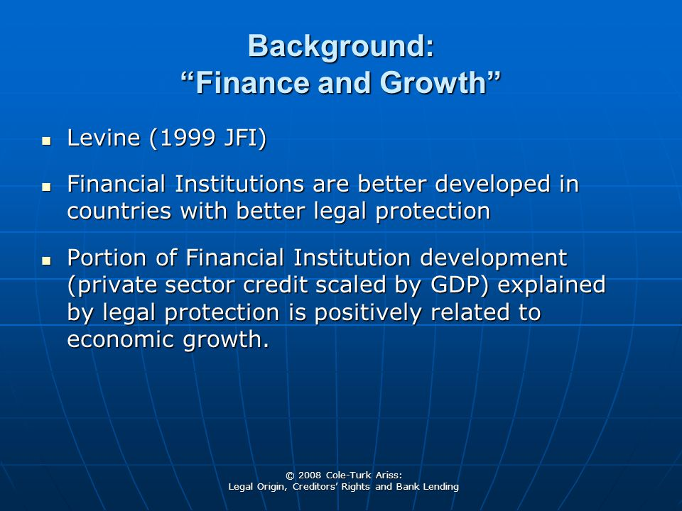 """© 2008 Cole-Turk Ariss: Legal Origin, Creditors' Rights and Bank Lending Background: """"Finance and Growth"""" Levine (1999 JFI) Levine (1999 JFI) Financia"""