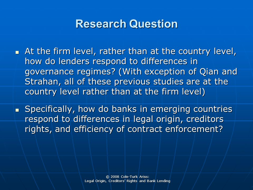 © 2008 Cole-Turk Ariss: Legal Origin, Creditors' Rights and Bank Lending Research Question At the firm level, rather than at the country level, how do lenders respond to differences in governance regimes.