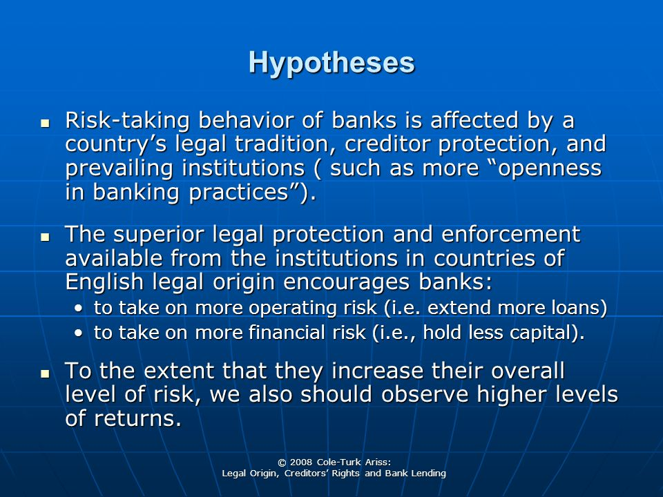 © 2008 Cole-Turk Ariss: Legal Origin, Creditors' Rights and Bank Lending Hypotheses Risk-taking behavior of banks is affected by a country's legal tra