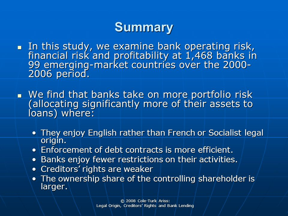 © 2008 Cole-Turk Ariss: Legal Origin, Creditors' Rights and Bank Lending Summary In this study, we examine bank operating risk, financial risk and profitability at 1,468 banks in 99 emerging-market countries over the 2000- 2006 period.