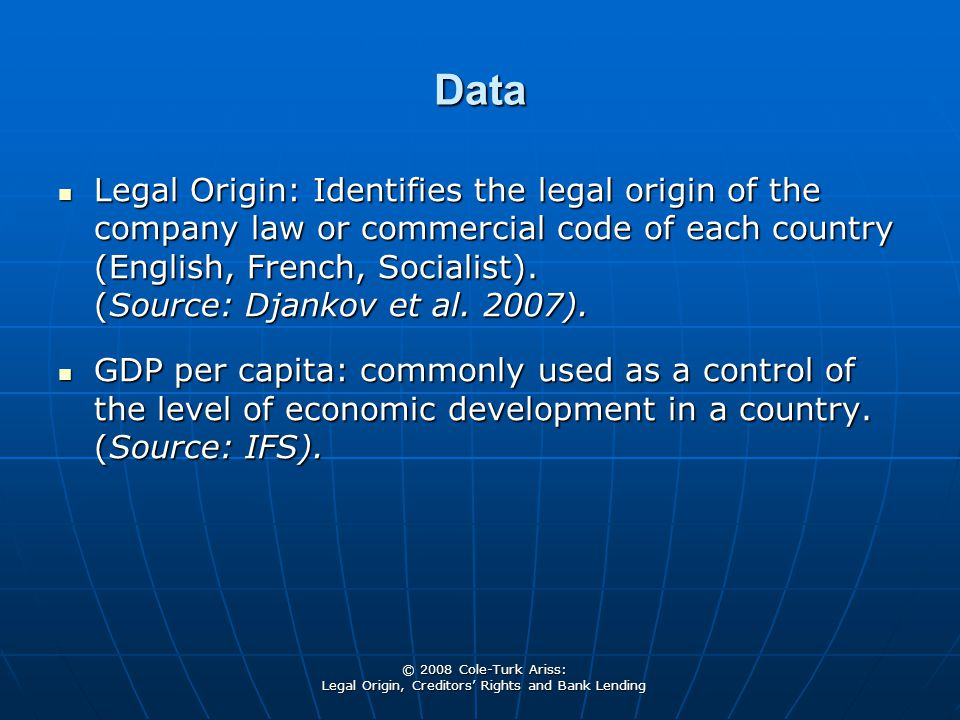 © 2008 Cole-Turk Ariss: Legal Origin, Creditors' Rights and Bank Lending Data Legal Origin: Identifies the legal origin of the company law or commercial code of each country (English, French, Socialist).