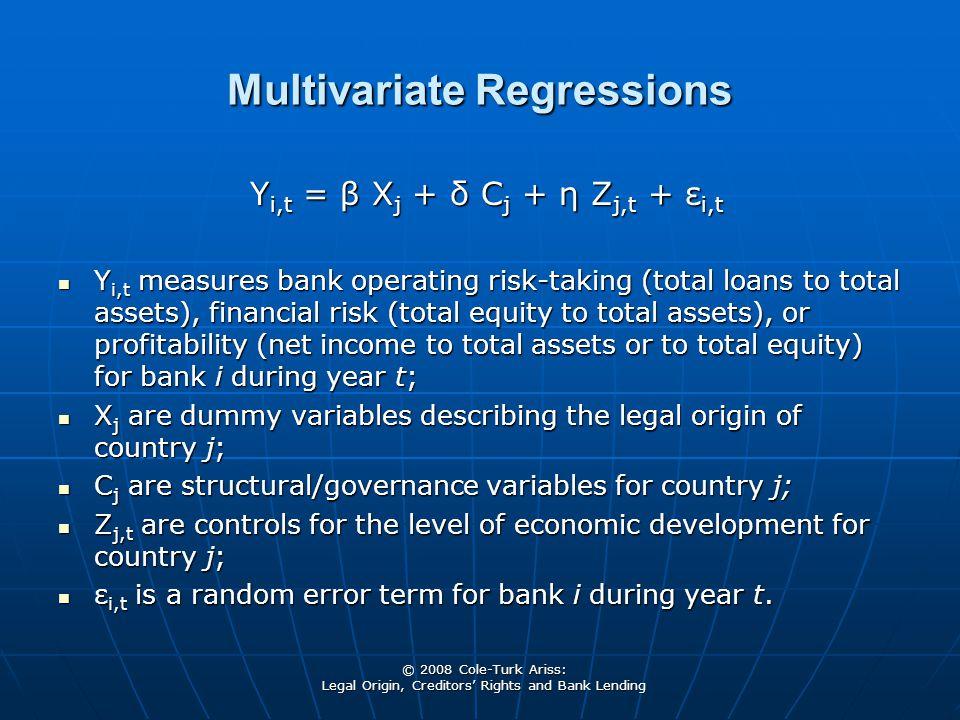 © 2008 Cole-Turk Ariss: Legal Origin, Creditors' Rights and Bank Lending Multivariate Regressions Y i,t = β X j + δ C j + η Z j,t + ε i,t Y i,t measur
