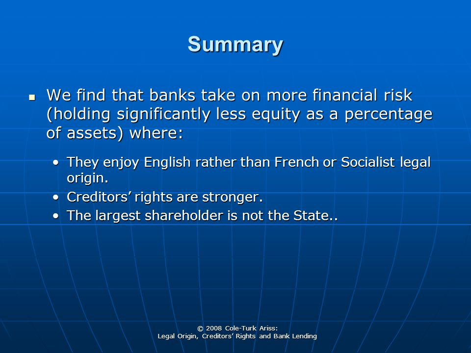 © 2008 Cole-Turk Ariss: Legal Origin, Creditors' Rights and Bank Lending Summary We find that banks take on more financial risk (holding significantly less equity as a percentage of assets) where: We find that banks take on more financial risk (holding significantly less equity as a percentage of assets) where: They enjoy English rather than French or Socialist legal origin.They enjoy English rather than French or Socialist legal origin.