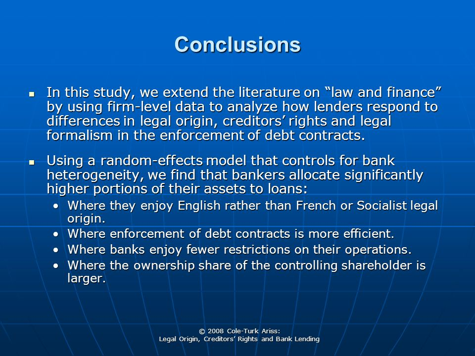 """© 2008 Cole-Turk Ariss: Legal Origin, Creditors' Rights and Bank Lending Conclusions In this study, we extend the literature on """"law and finance"""" by u"""