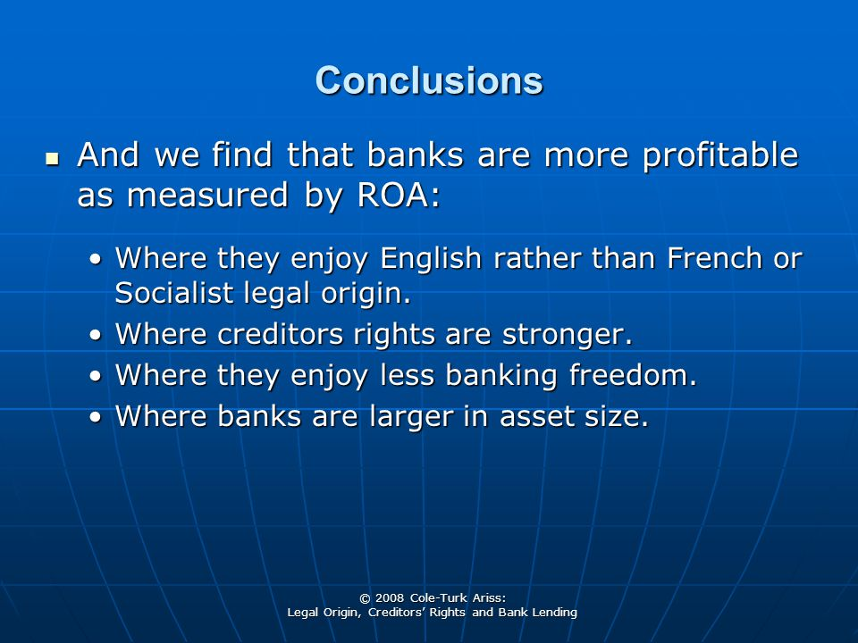 © 2008 Cole-Turk Ariss: Legal Origin, Creditors' Rights and Bank Lending Conclusions And we find that banks are more profitable as measured by ROA: And we find that banks are more profitable as measured by ROA: Where they enjoy English rather than French or Socialist legal origin.Where they enjoy English rather than French or Socialist legal origin.