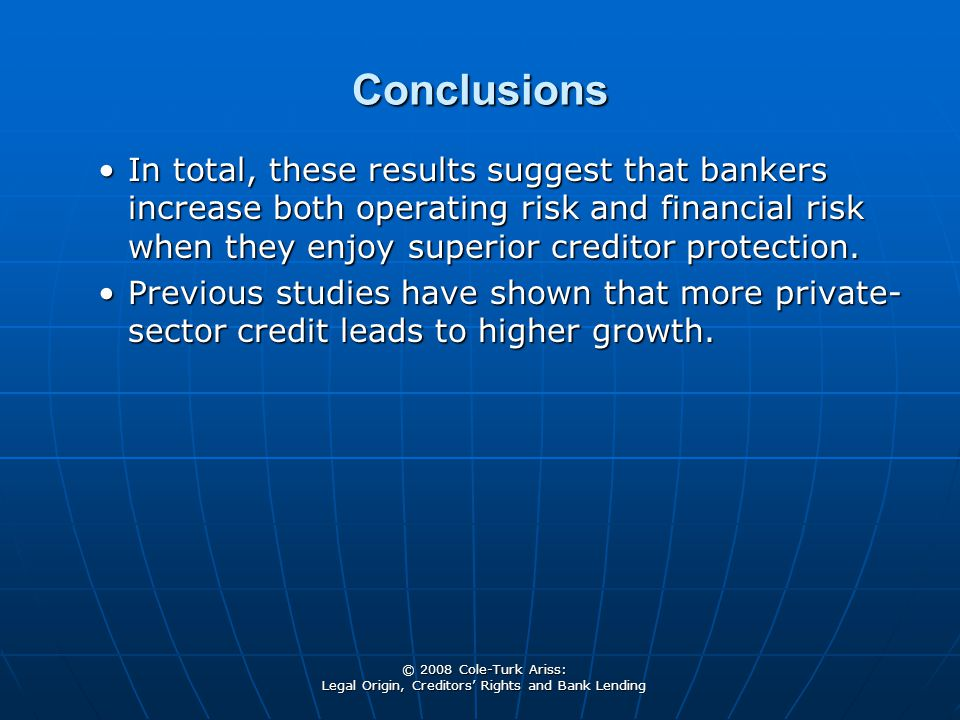© 2008 Cole-Turk Ariss: Legal Origin, Creditors' Rights and Bank Lending Conclusions In total, these results suggest that bankers increase both operating risk and financial risk when they enjoy superior creditor protection.In total, these results suggest that bankers increase both operating risk and financial risk when they enjoy superior creditor protection.