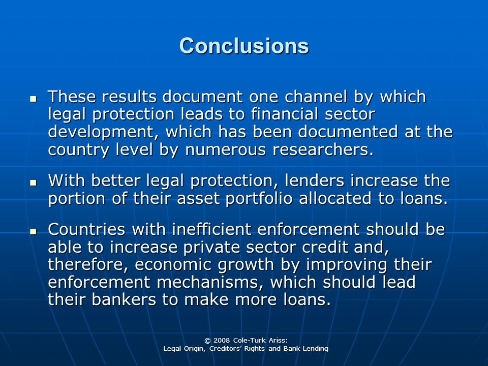 © 2008 Cole-Turk Ariss: Legal Origin, Creditors' Rights and Bank Lending Conclusions These results document one channel by which legal protection leads to financial sector development, which has been documented at the country level by numerous researchers.