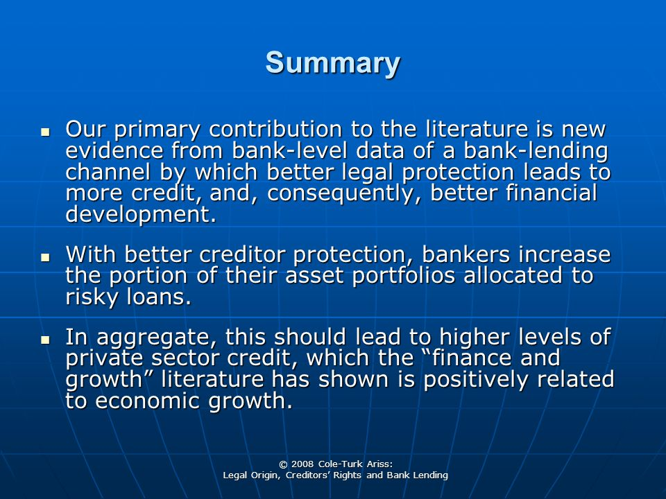 © 2008 Cole-Turk Ariss: Legal Origin, Creditors' Rights and Bank Lending Summary Our primary contribution to the literature is new evidence from bank-