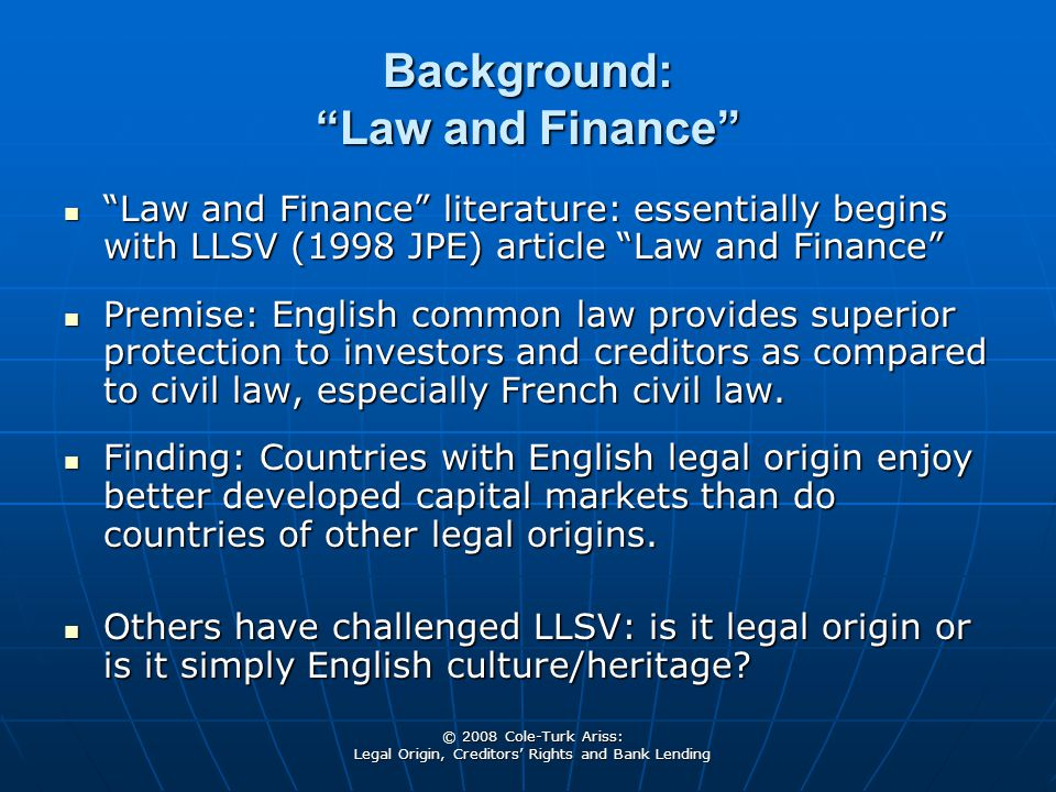 © 2008 Cole-Turk Ariss: Legal Origin, Creditors' Rights and Bank Lending Background: Law and Finance Law and Finance literature: essentially begins with LLSV (1998 JPE) article Law and Finance Law and Finance literature: essentially begins with LLSV (1998 JPE) article Law and Finance Premise: English common law provides superior protection to investors and creditors as compared to civil law, especially French civil law.