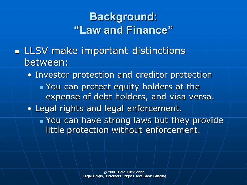 © 2008 Cole-Turk Ariss: Legal Origin, Creditors' Rights and Bank Lending Background: Law and Finance LLSV make important distinctions between: LLSV make important distinctions between: Investor protection and creditor protectionInvestor protection and creditor protection You can protect equity holders at the expense of debt holders, and visa versa.