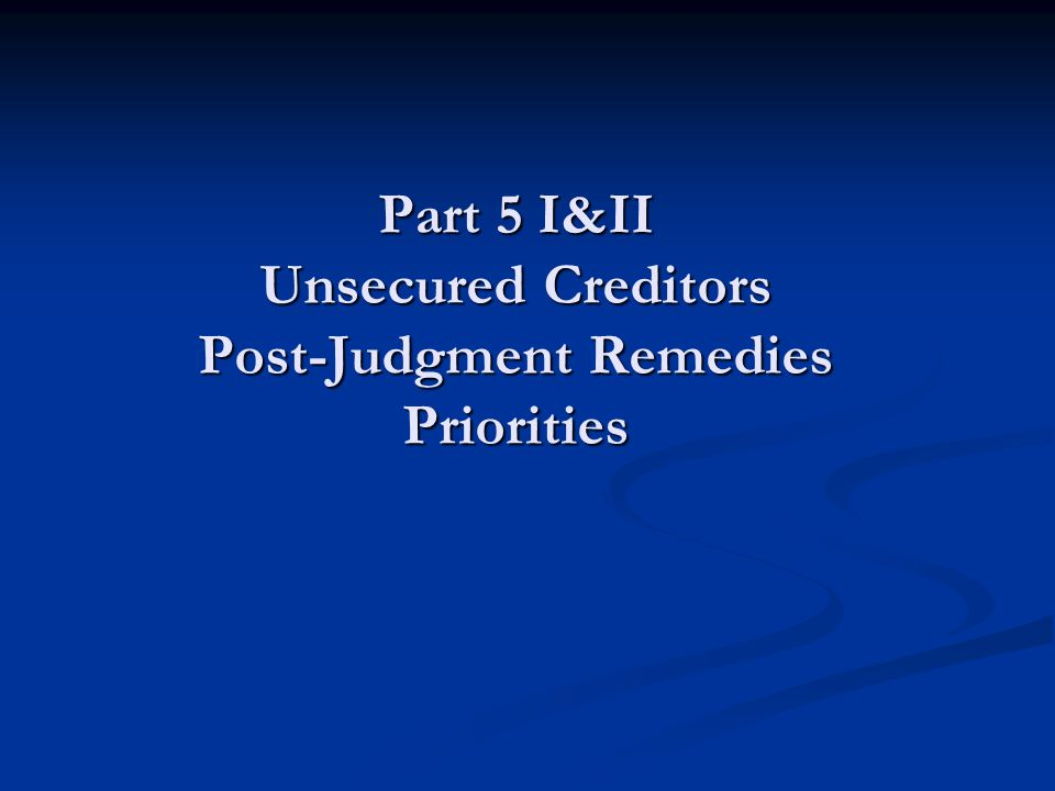 Part 5 I&II Unsecured Creditors Post-Judgment Remedies Priorities