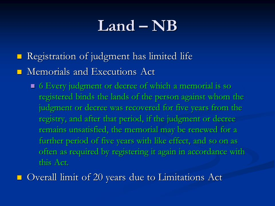 Land – NB Registration of judgment has limited life Registration of judgment has limited life Memorials and Executions Act Memorials and Executions Act 6 Every judgment or decree of which a memorial is so registered binds the lands of the person against whom the judgment or decree was recovered for five years from the registry, and after that period, if the judgment or decree remains unsatisfied, the memorial may be renewed for a further period of five years with like effect, and so on as often as required by registering it again in accordance with this Act.