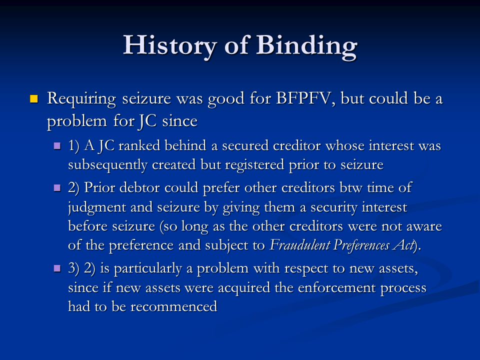 History of Binding Requiring seizure was good for BFPFV, but could be a problem for JC since Requiring seizure was good for BFPFV, but could be a problem for JC since 1) A JC ranked behind a secured creditor whose interest was subsequently created but registered prior to seizure 1) A JC ranked behind a secured creditor whose interest was subsequently created but registered prior to seizure 2) Prior debtor could prefer other creditors btw time of judgment and seizure by giving them a security interest before seizure (so long as the other creditors were not aware of the preference and subject to Fraudulent Preferences Act).