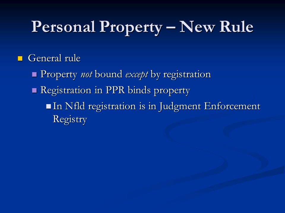 Personal Property – New Rule General rule General rule Property not bound except by registration Property not bound except by registration Registration in PPR binds property Registration in PPR binds property In Nfld registration is in Judgment Enforcement Registry In Nfld registration is in Judgment Enforcement Registry
