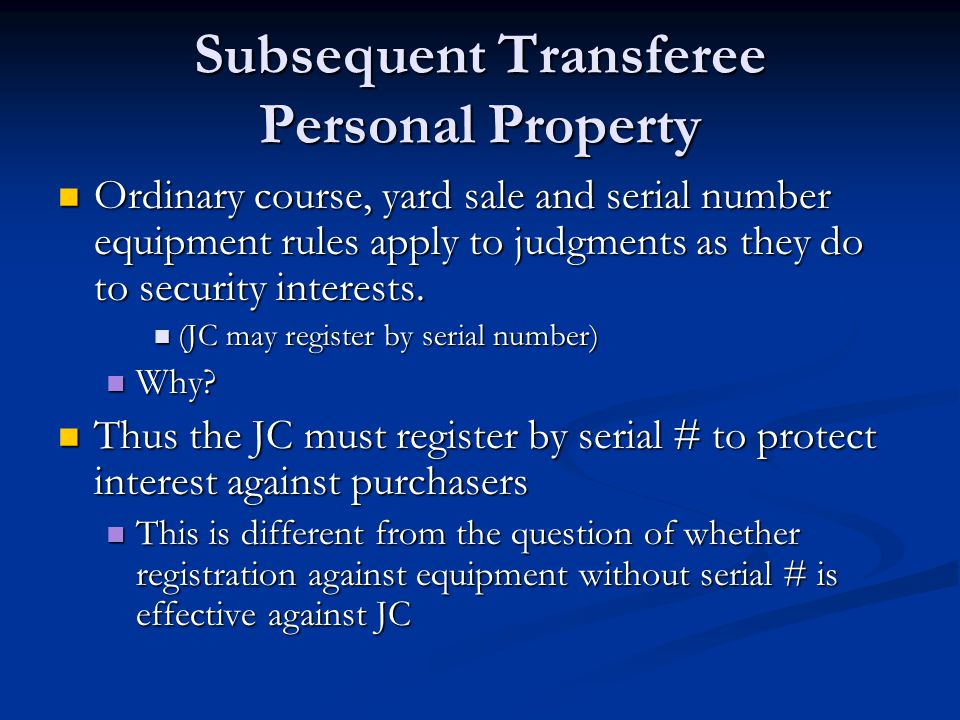 Subsequent Transferee Personal Property Ordinary course, yard sale and serial number equipment rules apply to judgments as they do to security interests.
