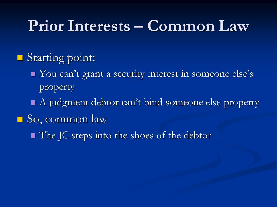 Prior Interests – Common Law Starting point: Starting point: You can't grant a security interest in someone else's property You can't grant a security interest in someone else's property A judgment debtor can't bind someone else property A judgment debtor can't bind someone else property So, common law So, common law The JC steps into the shoes of the debtor The JC steps into the shoes of the debtor