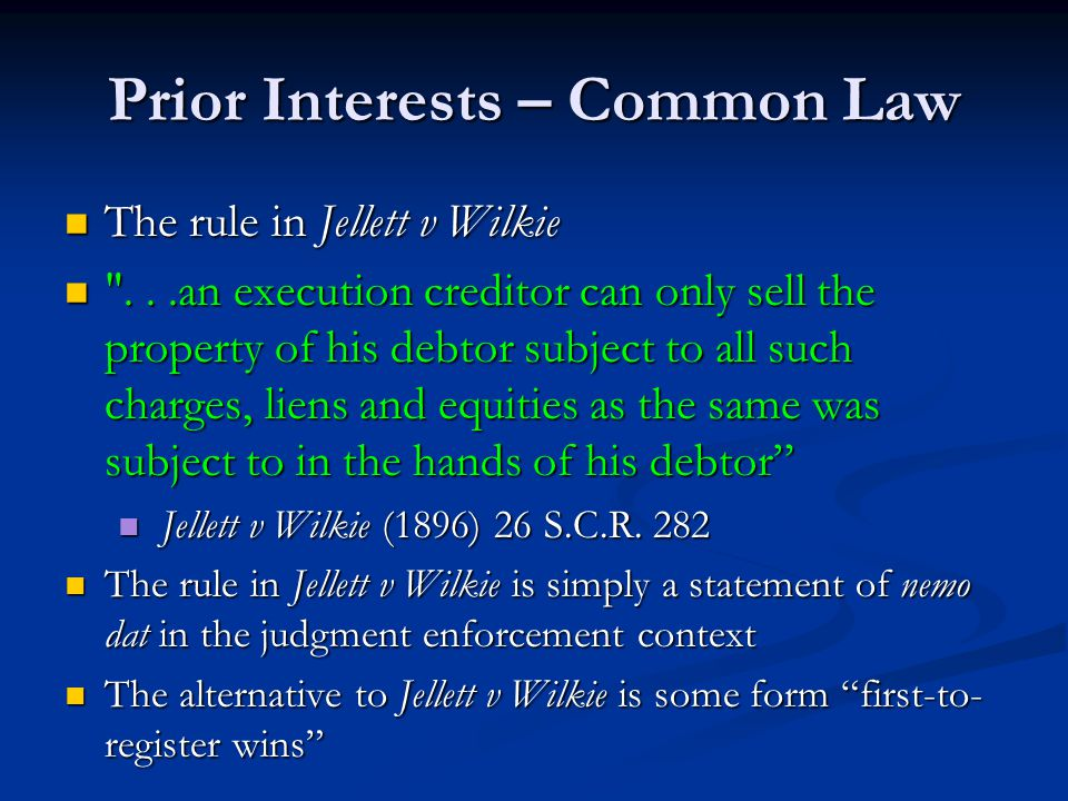 Prior Interests – Common Law The rule in Jellett v Wilkie The rule in Jellett v Wilkie ...an execution creditor can only sell the property of his debtor subject to all such charges, liens and equities as the same was subject to in the hands of his debtor ...an execution creditor can only sell the property of his debtor subject to all such charges, liens and equities as the same was subject to in the hands of his debtor Jellett v Wilkie (1896) 26 S.C.R.