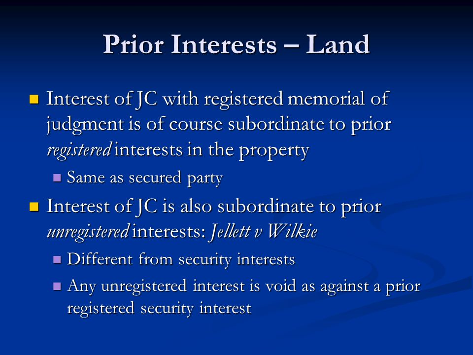 Prior Interests – Land Interest of JC with registered memorial of judgment is of course subordinate to prior registered interests in the property Interest of JC with registered memorial of judgment is of course subordinate to prior registered interests in the property Same as secured party Same as secured party Interest of JC is also subordinate to prior unregistered interests: Jellett v Wilkie Interest of JC is also subordinate to prior unregistered interests: Jellett v Wilkie Different from security interests Different from security interests Any unregistered interest is void as against a prior registered security interest Any unregistered interest is void as against a prior registered security interest