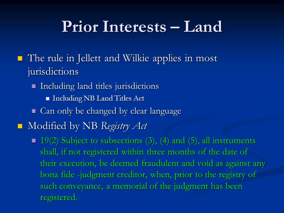 Prior Interests – Land The rule in Jellett and Wilkie applies in most jurisdictions The rule in Jellett and Wilkie applies in most jurisdictions Including land titles jurisdictions Including land titles jurisdictions Including NB Land Titles Act Including NB Land Titles Act Can only be changed by clear language Can only be changed by clear language Modified by NB Registry Act Modified by NB Registry Act 19(2) Subject to subsections (3), (4) and (5), all instruments shall, if not registered within three months of the date of their execution, be deemed fraudulent and void as against any bona fide -judgment creditor, when, prior to the registry of such conveyance, a memorial of the judgment has been registered.