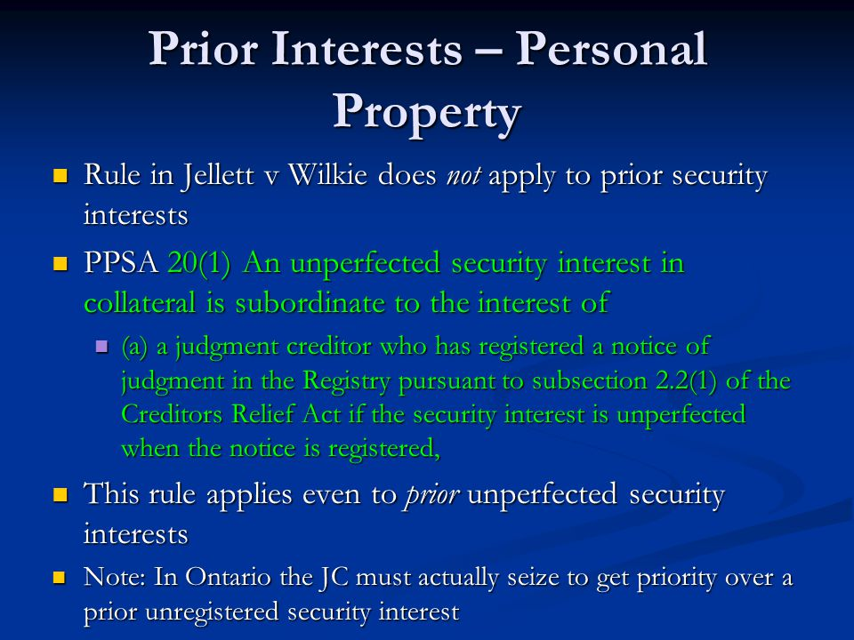 Prior Interests – Personal Property Rule in Jellett v Wilkie does not apply to prior security interests Rule in Jellett v Wilkie does not apply to prior security interests PPSA 20(1) An unperfected security interest in collateral is subordinate to the interest of PPSA 20(1) An unperfected security interest in collateral is subordinate to the interest of (a) a judgment creditor who has registered a notice of judgment in the Registry pursuant to subsection 2.2(1) of the Creditors Relief Act if the security interest is unperfected when the notice is registered, (a) a judgment creditor who has registered a notice of judgment in the Registry pursuant to subsection 2.2(1) of the Creditors Relief Act if the security interest is unperfected when the notice is registered, This rule applies even to prior unperfected security interests This rule applies even to prior unperfected security interests Note: In Ontario the JC must actually seize to get priority over a prior unregistered security interest Note: In Ontario the JC must actually seize to get priority over a prior unregistered security interest