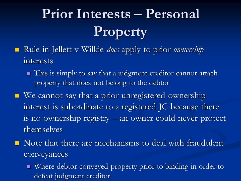 Prior Interests – Personal Property Rule in Jellett v Wilkie does apply to prior ownership interests Rule in Jellett v Wilkie does apply to prior ownership interests This is simply to say that a judgment creditor cannot attach property that does not belong to the debtor This is simply to say that a judgment creditor cannot attach property that does not belong to the debtor We cannot say that a prior unregistered ownership interest is subordinate to a registered JC because there is no ownership registry – an owner could never protect themselves We cannot say that a prior unregistered ownership interest is subordinate to a registered JC because there is no ownership registry – an owner could never protect themselves Note that there are mechanisms to deal with fraudulent conveyances Note that there are mechanisms to deal with fraudulent conveyances Where debtor conveyed property prior to binding in order to defeat judgment creditor Where debtor conveyed property prior to binding in order to defeat judgment creditor