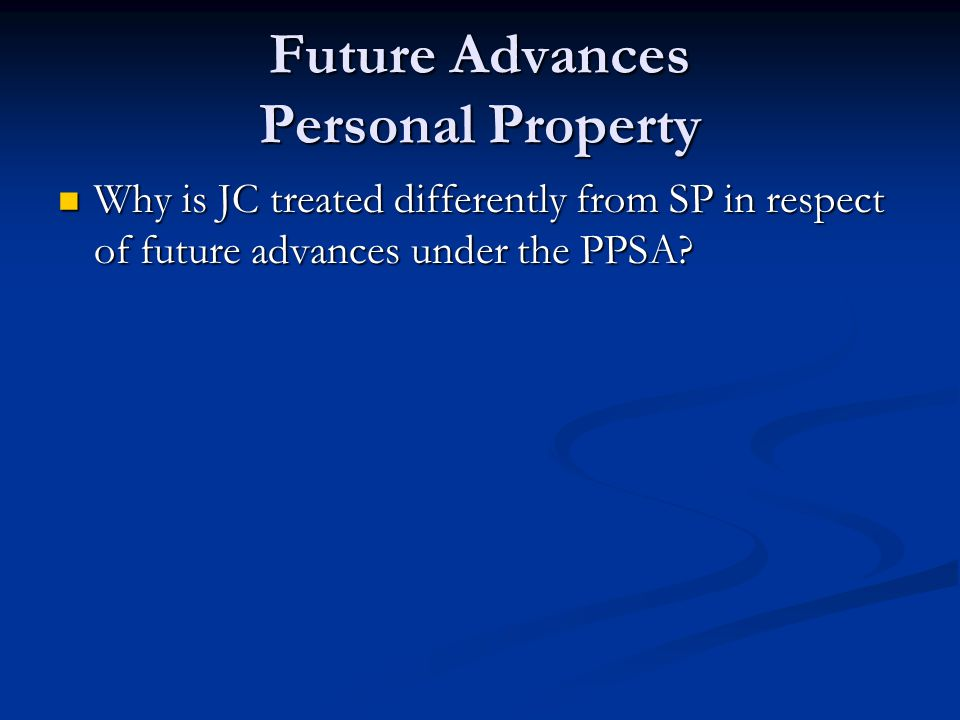 Future Advances Personal Property Why is JC treated differently from SP in respect of future advances under the PPSA.