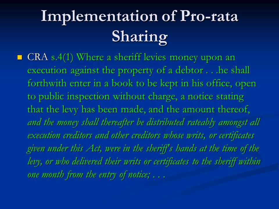 Implementation of Pro-rata Sharing CRA s.4(1) Where a sheriff levies money upon an execution against the property of a debtor...he shall forthwith enter in a book to be kept in his office, open to public inspection without charge, a notice stating that the levy has been made, and the amount thereof, and the money shall thereafter be distributed rateably amongst all execution creditors and other creditors whose writs, or certificates given under this Act, were in the sheriff s hands at the time of the levy, or who delivered their writs or certificates to the sheriff within one month from the entry of notice;...