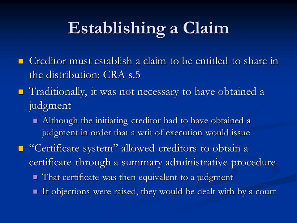 Establishing a Claim Creditor must establish a claim to be entitled to share in the distribution: CRA s.5 Creditor must establish a claim to be entitled to share in the distribution: CRA s.5 Traditionally, it was not necessary to have obtained a judgment Traditionally, it was not necessary to have obtained a judgment Although the initiating creditor had to have obtained a judgment in order that a writ of execution would issue Although the initiating creditor had to have obtained a judgment in order that a writ of execution would issue Certificate system allowed creditors to obtain a certificate through a summary administrative procedure Certificate system allowed creditors to obtain a certificate through a summary administrative procedure That certificate was then equivalent to a judgment That certificate was then equivalent to a judgment If objections were raised, they would be dealt with by a court If objections were raised, they would be dealt with by a court