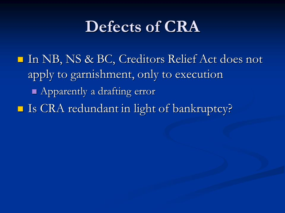 Defects of CRA In NB, NS & BC, Creditors Relief Act does not apply to garnishment, only to execution In NB, NS & BC, Creditors Relief Act does not apply to garnishment, only to execution Apparently a drafting error Apparently a drafting error Is CRA redundant in light of bankruptcy.