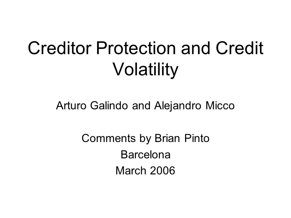 Creditor Protection and Credit Volatility Arturo Galindo and Alejandro Micco Comments by Brian Pinto Barcelona March 2006